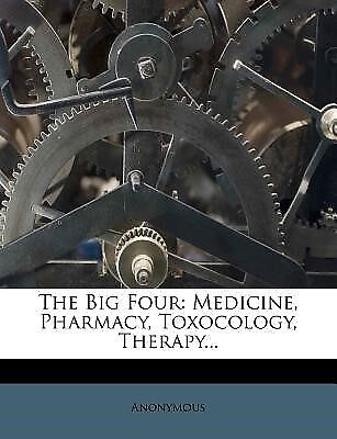The Big Four: Medicine, Pharmacy, Toxocology, Therapy... by Anonymous -Paperback