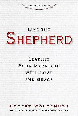 Like the Shepherd: Leading Your Marriage with Love and Grace, Wolgemuth, Robert