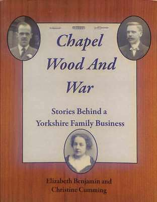 Chapel Wood and War: Stories Behind a Yorkshire Family Business , Elizabeth Benj
