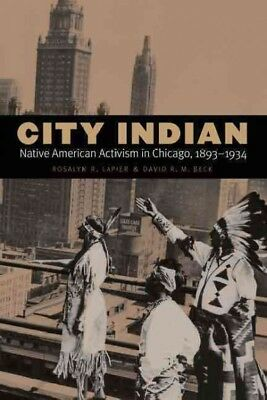 City Indian: Native American Activism in Chicago, 1893-1934, Lapier, Rosalyn R.