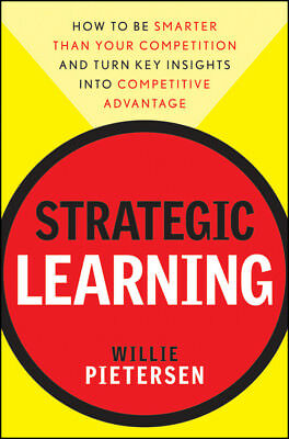 Strategic Learning: How to Be Smarter Than Your Competition and Turn Key Insight