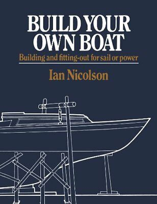Build Your Own Boat: Building and Fitting-Out for Sail or Power by Nicolson, Ian