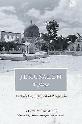 Jerusalem 1900: The Holy City in the Age of Possibilities by Lemire, Vincent, NE