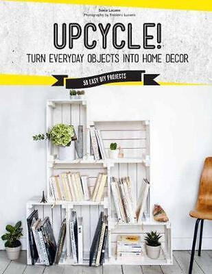 Upcycle!: DIY Furniture and Decor from Unexpected Objects by Sonia Lucano Hardco