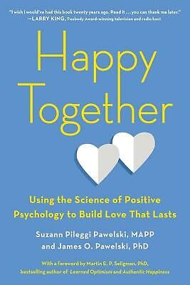 Happy Together: Using the Science of Positive Psychology to Build Love That Last