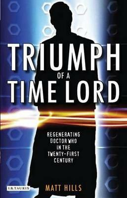 Triumph of a Time Lord: Regenerating Doctor Who in the Twenty-first Century by M