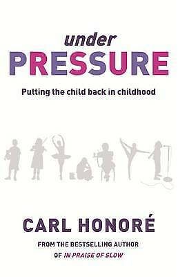 Under Pressure: Putting the Child Back In Childh, Carl Honore, New