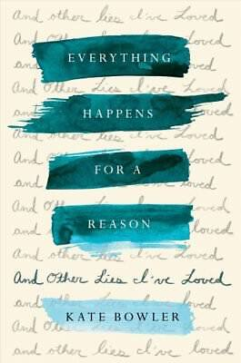 Everything Happens for a Reason and Other Lies I've Loved by Kate Bowler...