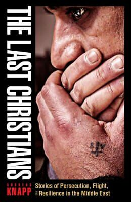 The Last Christians : Stories of Persecution, Flight, and Resilience in the...
