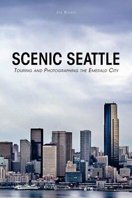 Scenic Seattle : Touring and Photographing the Emerald City by Joseph Becker...
