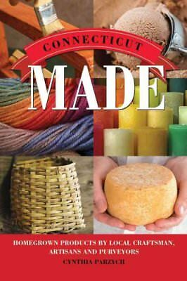 Made In: Connecticut Made : Homegrown Products by Local Craftsman, Artisans,...
