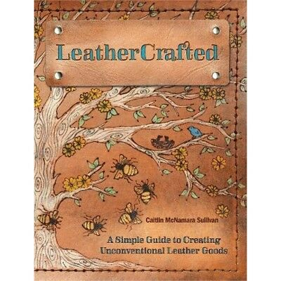 Leathercrafted A Simple Guide To Creating Unconventional Leather Goods Book -