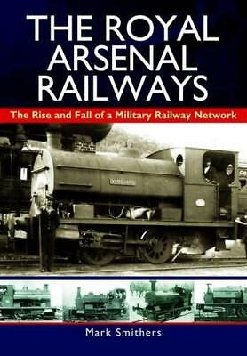 The Royal Arsenal Railways: The Rise and Fall of a Military Railway Network by M