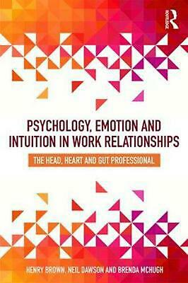 Psychology, Emotion and Intuition in Work Relationships: The Head, Heart and Gut