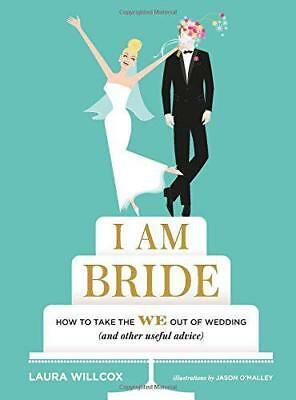 I Am Bride: How to Take the We Out of Wedding, and Other Useful Advice by Laura