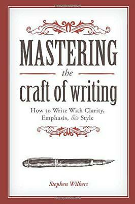 Mastering the Craft of Writing: How to Write With Clarity, Emphasis, and Style b