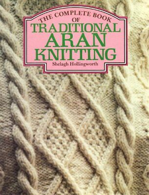 The Complete Book of Traditional Aran Knitting by Hollingworth, Shelagh