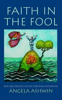 Faith in the Fool: Delight and Risk in the Christian Adventure by Angela Ashwin