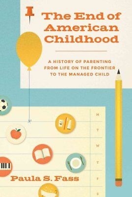 The End of American Childhood : A History of Parenting from Life on the...