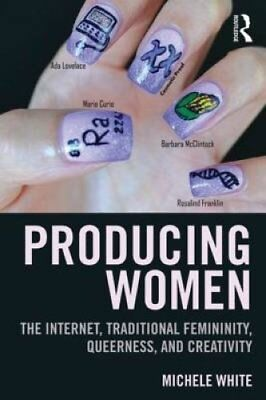Producing Women : The Internet, Traditional Femininity, Queerness, and...
