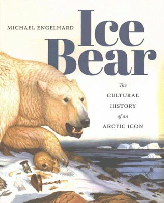 Ice Bear : The Cultural History of an Arctic Icon by Michael Engelhard (2016,...