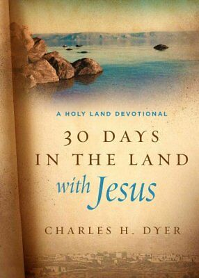 30 Days in the Land with Jesus : A Holy Land Devotional by Charles H. Dyer...