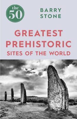The 50: Greatest Prehistoric Sites of the World by Barry Stone (2017, Paperback)