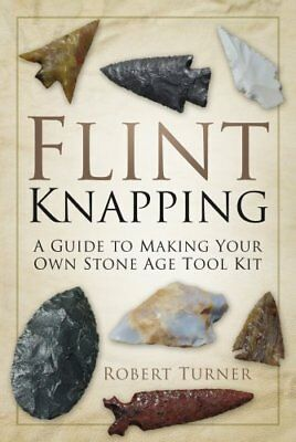 Flint Knapping : A Guide to Making Your Own Stone Age Tool Kit by Robert...