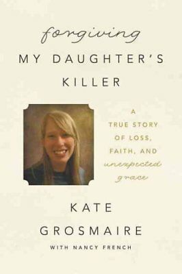 Forgiving My Daughter's Killer : A True Story of Loss, Faith, and Unexpected...