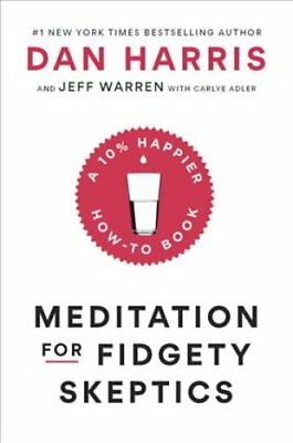 Meditation For Fidgety Skeptics : A 10% Happier How-to Book by Dan Harris and...