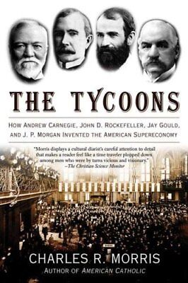 The Tycoons : How Andrew Carnegie, John D. Rockefeller, Jay Gould, and J. P....