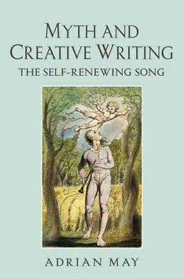 Myth and Creative Writing : The Self-Renewing Song by Adrian May (2010,...