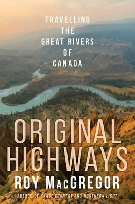 Original Highways : Travelling the Great Rivers of Canada by Roy MacGregor...
