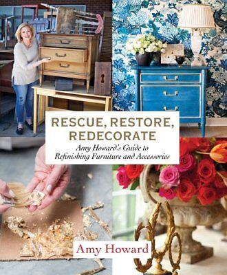 Rescue, Restore, Redecorate : Amy Howard's Guide to Refinishing Furniture and...