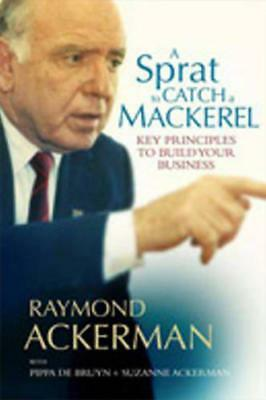 A Sprat to Catch a Mackerel: Key Principles to Build Your Business by Raymond Ac