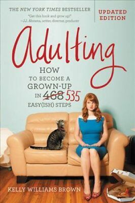 Adulting : How to Become a Grown-Up in 535 Easy(ish) Steps by Kelly Williams...