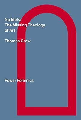 No Idols: The Missing Theology Of Art by Thomas Crow (Paperback, 2017)