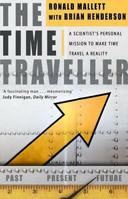 The Time Traveller: One Man's Mission To Make Time Travel A Reality by Ronald L