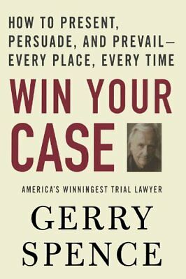 Win Your Case: How to Present, Persuade, and Prevail---Every Place, Every...