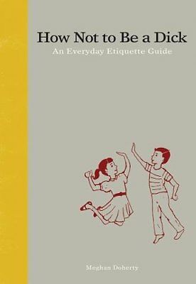 How Not to be a Dick: An Everyday Etiquette Guide by Meghan Doherty...