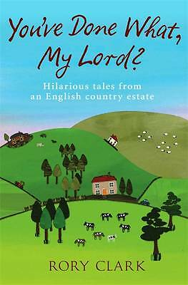 You've Done What, My Lord?: Hilarious tales from a country estate by Clark, Rory