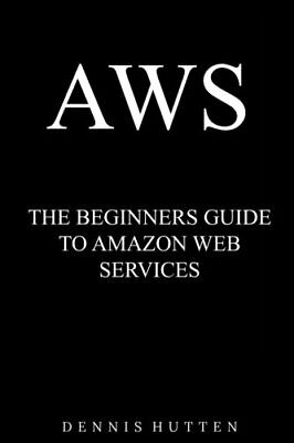 AWS: Amazon Web Services Tutorial The Ultimate Beginners Guide by Hutten, Dennis