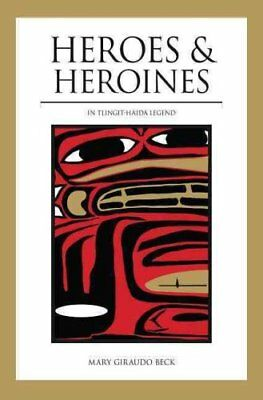 Heroes and Heroines in Tlingit-Haida Legend by Mary Giraudo Beck (2003,...
