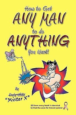 How to Get Any Man to Do Anything You Want!: How to Find the Ones 9781419666247