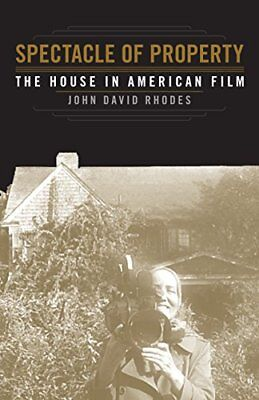 Spectacle of Property : The House in American Film-John David Rhodes