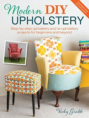 Modern DIY Upholstery: Step-By-Step Upholstery and Reupholstery Projects for Beg