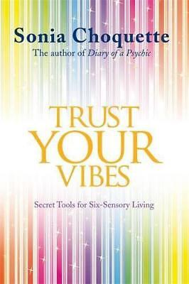 Trust Your Vibes: Secret Tools for Six-Sensory Living by Choquette, Sonia, NEW B