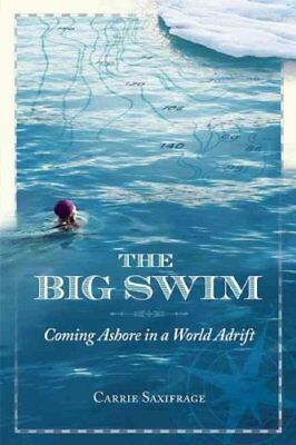 The Big Swim : Coming Ashore in a World Adrift by Carrie Saxifrage (2015,...