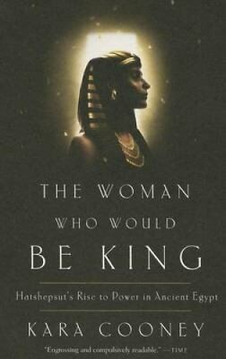 The Woman Who Would Be King : Hatshepsut's Rise to Power in Ancient Egypt by...