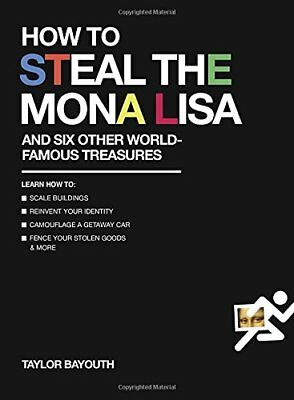 How to Steal the Mona Lisa: And Six Other World-Famous Treasures, Bayouth*-